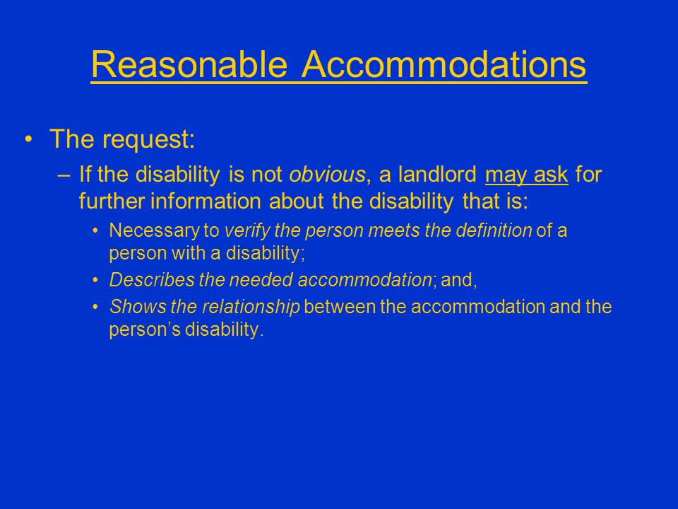 Reasonable Accommodations The request: –If the disability is not obvious, a landlord may ask for further information about the disability that is: Nec