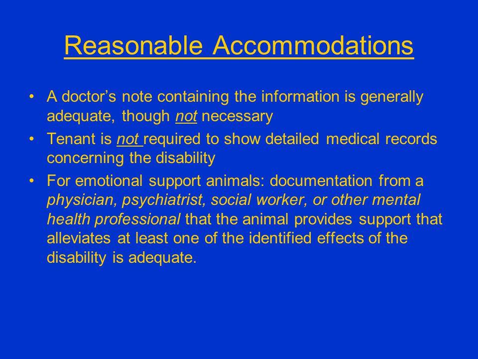 Reasonable Accommodations A doctor's note containing the information is generally adequate, though not necessary Tenant is not required to show detailed medical records concerning the disability For emotional support animals: documentation from a physician, psychiatrist, social worker, or other mental health professional that the animal provides support that alleviates at least one of the identified effects of the disability is adequate.