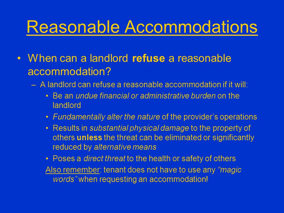 Reasonable Accommodations When can a landlord refuse a reasonable accommodation? –A landlord can refuse a reasonable accommodation if it will: Be an u