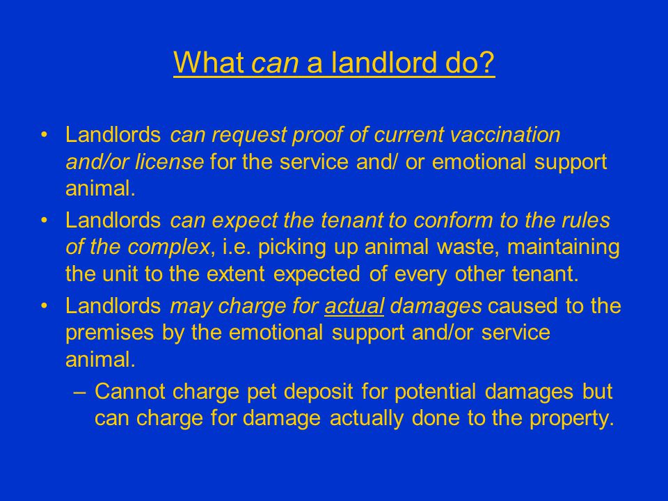 What can a landlord do? Landlords can request proof of current vaccination and/or license for the service and/ or emotional support animal. Landlords