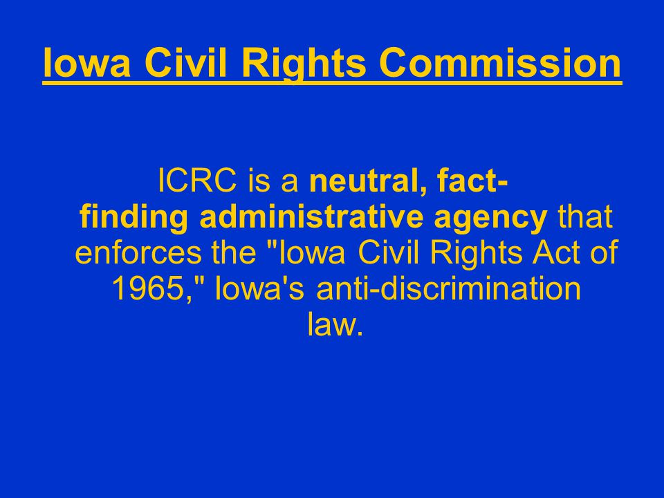 Iowa Civil Rights Commission ICRC is a neutral, fact- finding administrative agency that enforces the