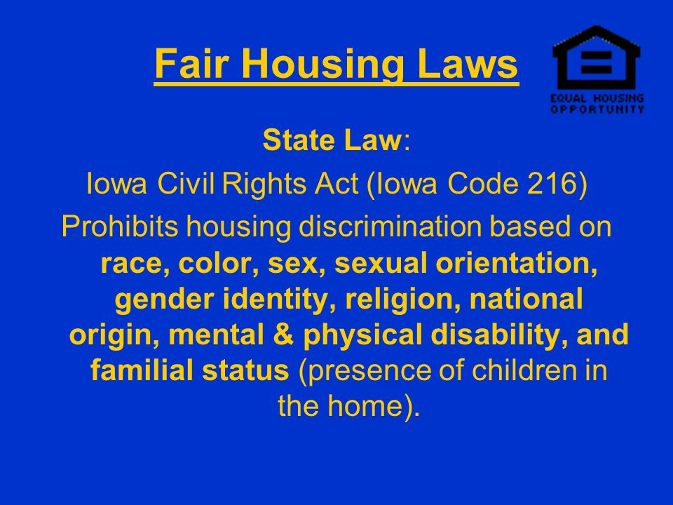 Fair Housing Laws State Law: Iowa Civil Rights Act (Iowa Code 216) Prohibits housing discrimination based on race, color, sex, sexual orientation, gender identity, religion, national origin, mental & physical disability, and familial status (presence of children in the home).