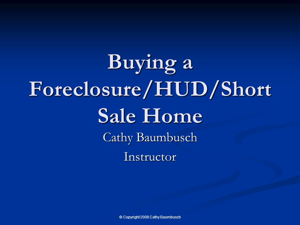 © Copyright 2008 Cathy Baumbusch Buying a Foreclosure/HUD/Short Sale Home Cathy Baumbusch Instructor