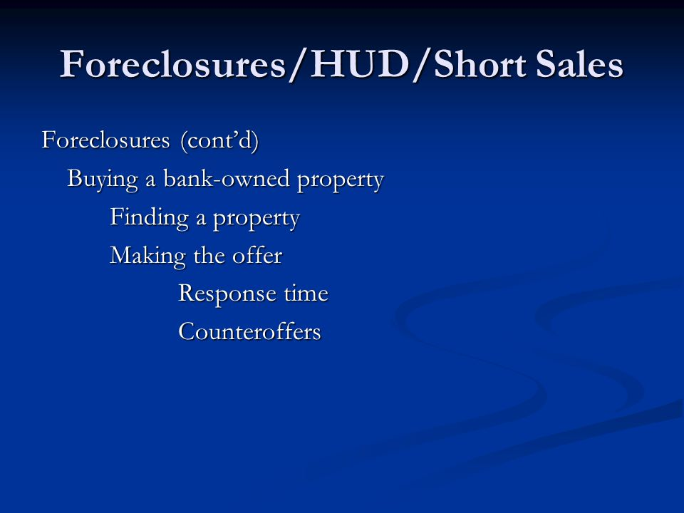 Foreclosures/HUD/Short Sales Foreclosures (cont'd) Buying a bank-owned property Finding a property Making the offer Response time Counteroffers