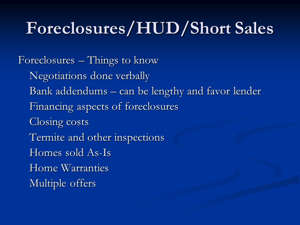 Foreclosures/HUD/Short Sales Foreclosures – Things to know Negotiations done verbally Bank addendums – can be lengthy and favor lender Financing aspects of foreclosures Closing costs Termite and other inspections Homes sold As-Is Home Warranties Multiple offers