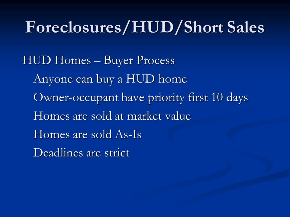 Foreclosures/HUD/Short Sales HUD Homes – Buyer Process Anyone can buy a HUD home Owner-occupant have priority first 10 days Homes are sold at market value Homes are sold As-Is Deadlines are strict