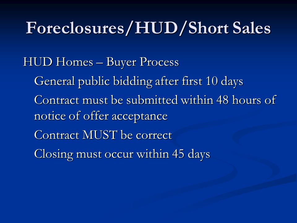 Foreclosures/HUD/Short Sales HUD Homes – Buyer Process General public bidding after first 10 days Contract must be submitted within 48 hours of notice of offer acceptance Contract MUST be correct Closing must occur within 45 days