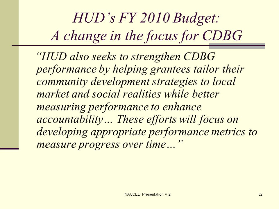 "NACCED Presentation V.232 HUD's FY 2010 Budget: A change in the focus for CDBG ""HUD also seeks to strengthen CDBG performance by helping grantees tail"