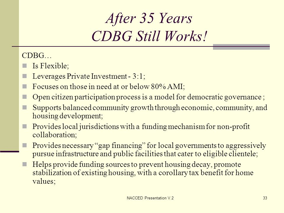 NACCED Presentation V.233 After 35 Years CDBG Still Works! CDBG… Is Flexible; Leverages Private Investment - 3:1; Focuses on those in need at or below