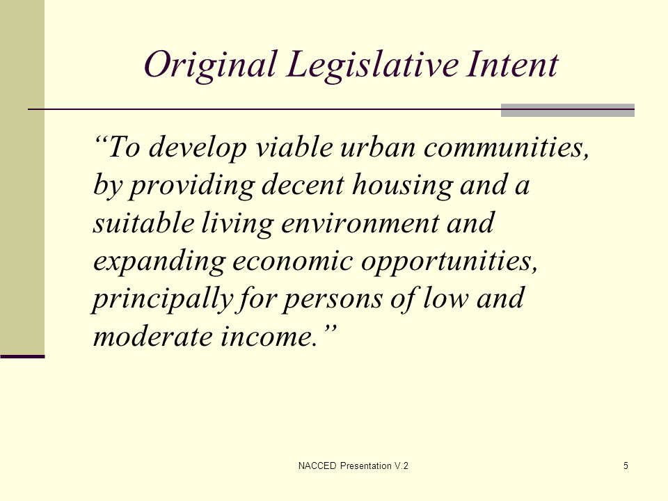 NACCED Presentation V.26 CDBG Statutory Requirements Address the needs of low and moderate income persons, of which not less than 70% of all CDBG funds must benefit low-income persons; Eliminate Slums and Blight; Address urgent needs that pose an immediate threat to health, safety, and public welfare