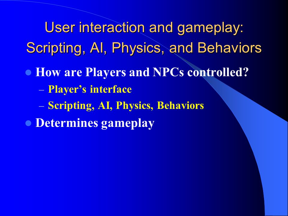 User interaction and gameplay: Scripting, AI, Physics, and Behaviors How are Players and NPCs controlled.