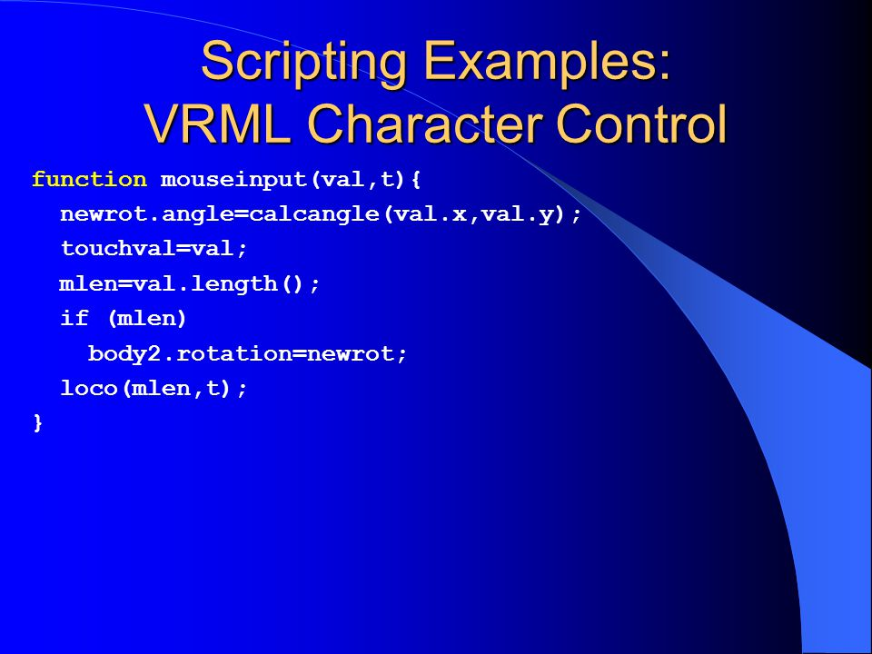 Scripting Examples: VRML Character Control function mouseinput(val,t){ newrot.angle=calcangle(val.x,val.y); touchval=val; mlen=val.length(); if (mlen) body2.rotation=newrot; loco(mlen,t); }