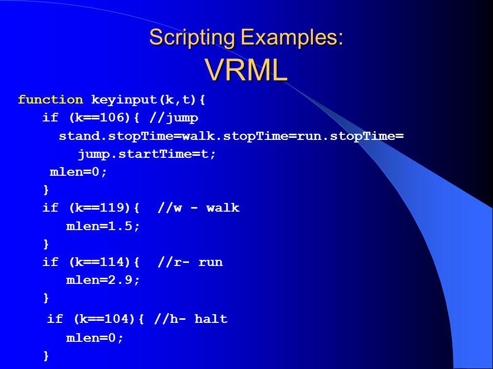 Scripting Examples: VRML function keyinput(k,t){ if (k==106){ //jump stand.stopTime=walk.stopTime=run.stopTime= jump.startTime=t; mlen=0; } if (k==119){ //w - walk mlen=1.5; } if (k==114){ //r- run mlen=2.9; } if (k==104){ //h- halt mlen=0; }
