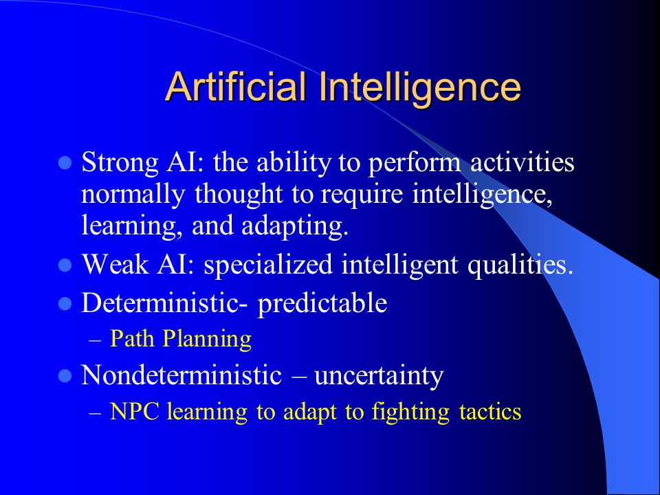 Artificial Intelligence Strong AI: the ability to perform activities normally thought to require intelligence, learning, and adapting.