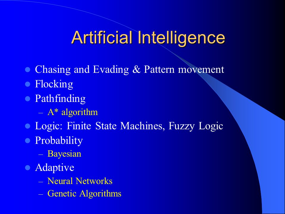 Artificial Intelligence Chasing and Evading & Pattern movement Flocking Pathfinding – A* algorithm Logic: Finite State Machines, Fuzzy Logic Probability – Bayesian Adaptive – Neural Networks – Genetic Algorithms