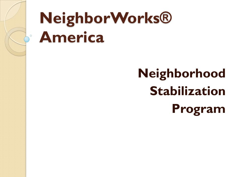 NeighborWorks ® America Neighborhood Stabilization Program