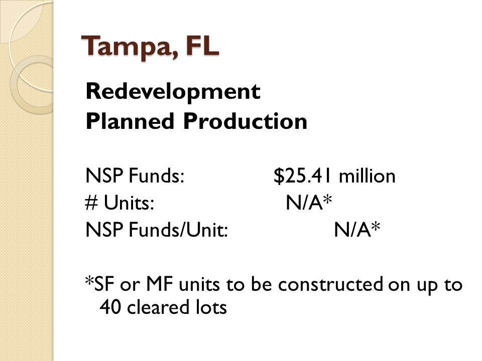 Tampa, FL Redevelopment Planned Production NSP Funds:$25.41 million # Units: N/A* NSP Funds/Unit: N/A* *SF or MF units to be constructed on up to 40 cleared lots
