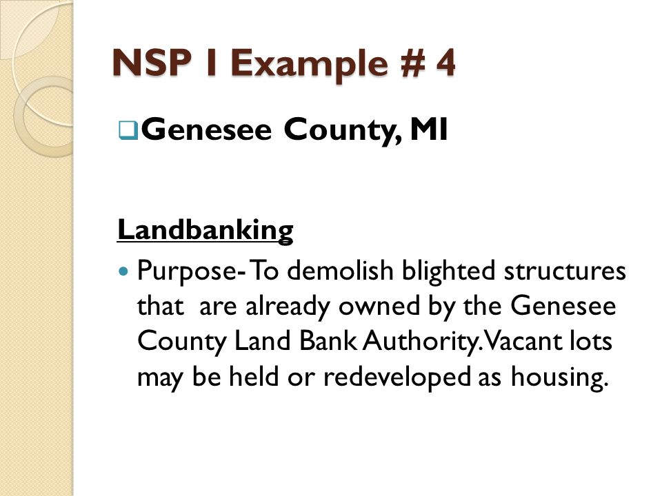 NSP I Example # 4  Genesee County, MI Landbanking Purpose- To demolish blighted structures that are already owned by the Genesee County Land Bank Authority.