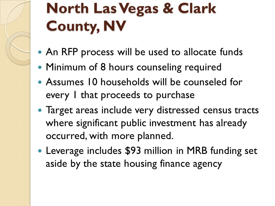 North Las Vegas & Clark County, NV An RFP process will be used to allocate funds Minimum of 8 hours counseling required Assumes 10 households will be counseled for every 1 that proceeds to purchase Target areas include very distressed census tracts where significant public investment has already occurred, with more planned.