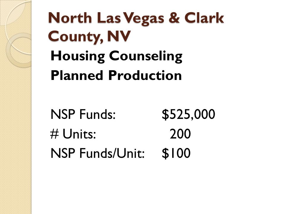 North Las Vegas & Clark County, NV Housing Counseling Planned Production NSP Funds:$525,000 # Units: 200 NSP Funds/Unit:$100