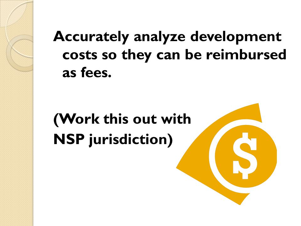 Accurately analyze development costs so they can be reimbursed as fees.