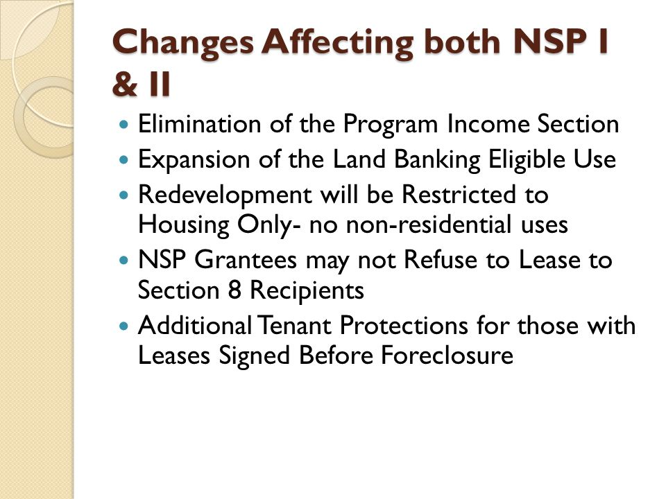 Changes Affecting both NSP I & II Elimination of the Program Income Section Expansion of the Land Banking Eligible Use Redevelopment will be Restricted to Housing Only- no non-residential uses NSP Grantees may not Refuse to Lease to Section 8 Recipients Additional Tenant Protections for those with Leases Signed Before Foreclosure
