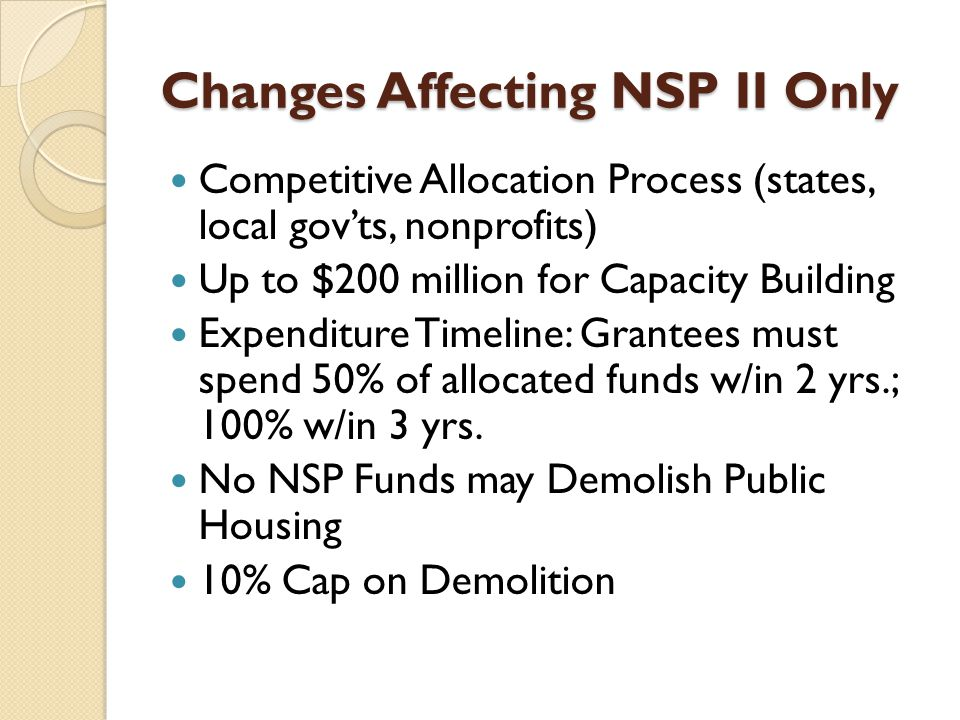 Changes Affecting NSP II Only Competitive Allocation Process (states, local gov'ts, nonprofits) Up to $200 million for Capacity Building Expenditure Timeline: Grantees must spend 50% of allocated funds w/in 2 yrs.; 100% w/in 3 yrs.