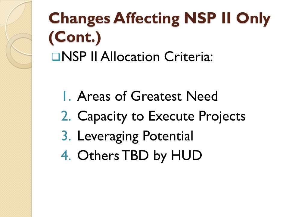 Changes Affecting NSP II Only (Cont.)  NSP II Allocation Criteria: 1.Areas of Greatest Need 2.Capacity to Execute Projects 3.Leveraging Potential 4.Others TBD by HUD