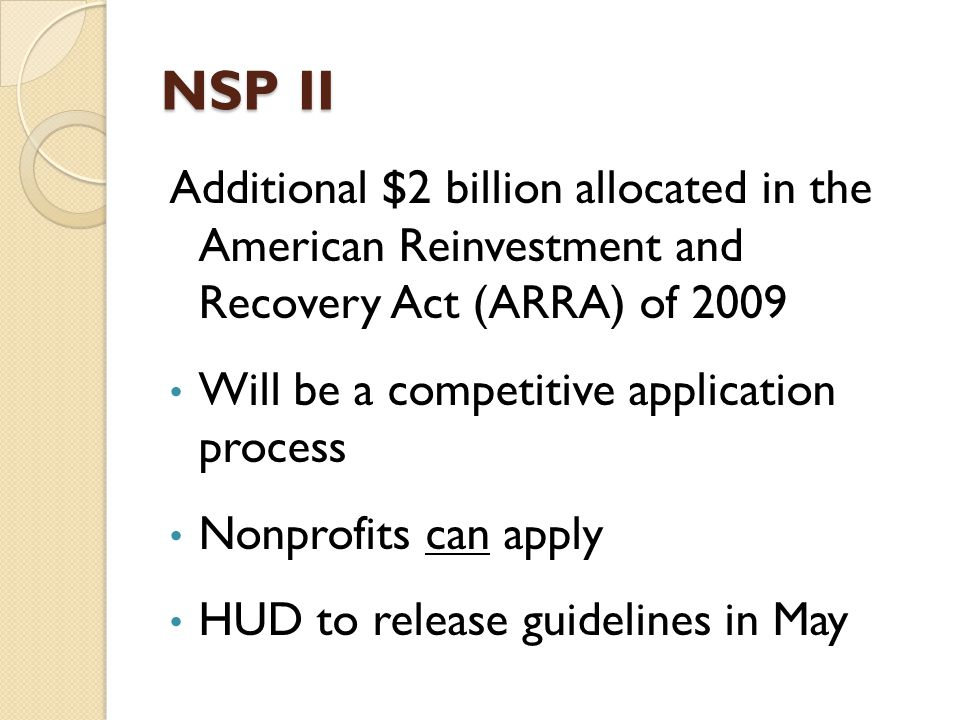 NSP II Additional $2 billion allocated in the American Reinvestment and Recovery Act (ARRA) of 2009 Will be a competitive application process Nonprofits can apply HUD to release guidelines in May