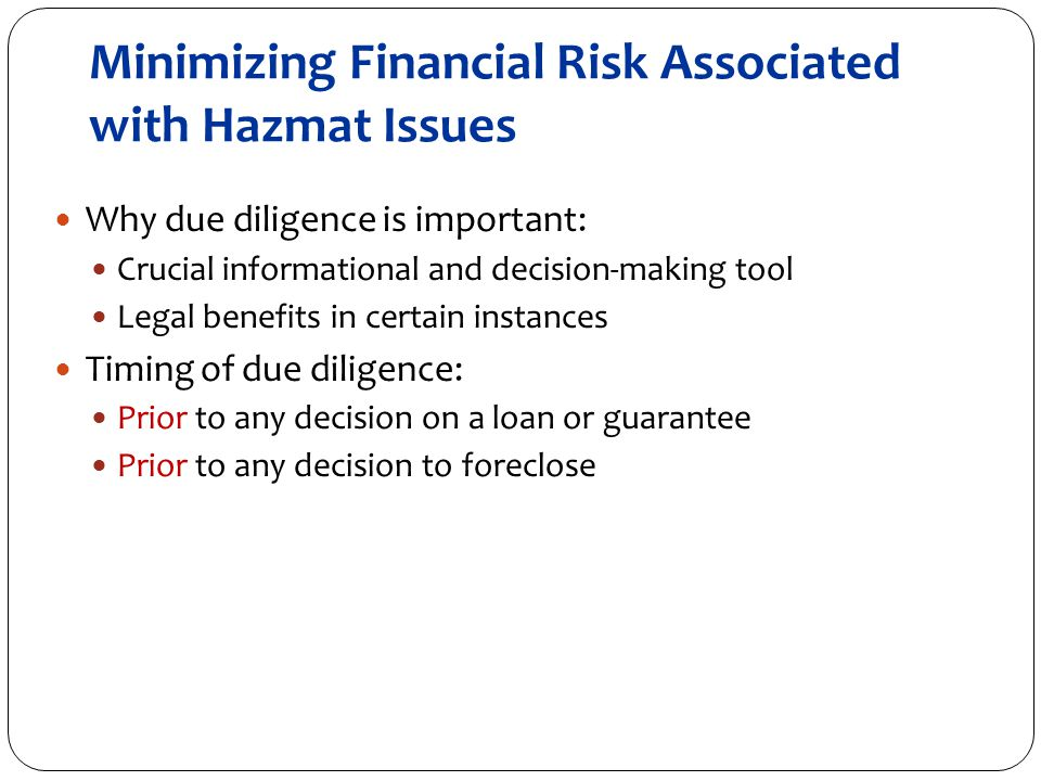 Minimizing Financial Risk Associated with Hazmat Issues Why due diligence is important: Crucial informational and decision-making tool Legal benefits in certain instances Timing of due diligence: Prior to any decision on a loan or guarantee Prior to any decision to foreclose