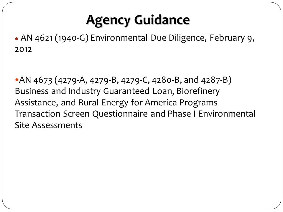 Agency Guidance AN 4621 (1940-G) Environmental Due Diligence, February 9, 2012 AN 4673 (4279-A, 4279-B, 4279-C, 4280-B, and 4287-B) Business and Industry Guaranteed Loan, Biorefinery Assistance, and Rural Energy for America Programs Transaction Screen Questionnaire and Phase I Environmental Site Assessments