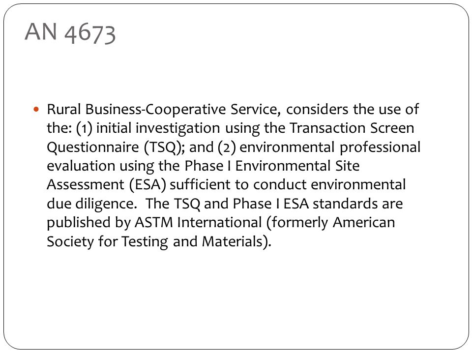 AN 4673 Rural Business-Cooperative Service, considers the use of the: (1) initial investigation using the Transaction Screen Questionnaire (TSQ); and (2) environmental professional evaluation using the Phase I Environmental Site Assessment (ESA) sufficient to conduct environmental due diligence.
