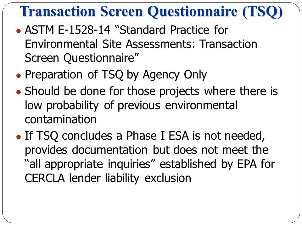 Transaction Screen Questionnaire (TSQ) ASTM E-1528-14 Standard Practice for Environmental Site Assessments: Transaction Screen Questionnaire Preparation of TSQ by Agency Only Should be done for those projects where there is low probability of previous environmental contamination If TSQ concludes a Phase I ESA is not needed, provides documentation but does not meet the all appropriate inquiries established by EPA for CERCLA lender liability exclusion