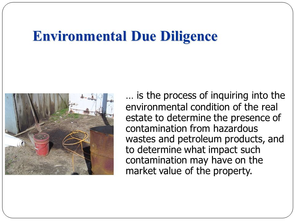Environmental Due Diligence … is the process of inquiring into the environmental condition of the real estate to determine the presence of contamination from hazardous wastes and petroleum products, and to determine what impact such contamination may have on the market value of the property.