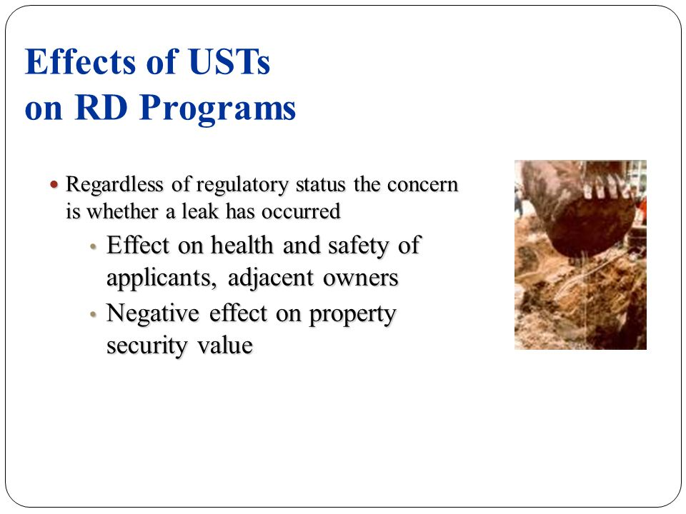 Effects of USTs on RD Programs Regardless of regulatory status the concern is whether a leak has occurred Regardless of regulatory status the concern is whether a leak has occurred Effect on health and safety of applicants, adjacent owners Effect on health and safety of applicants, adjacent owners Negative effect on property security value Negative effect on property security value