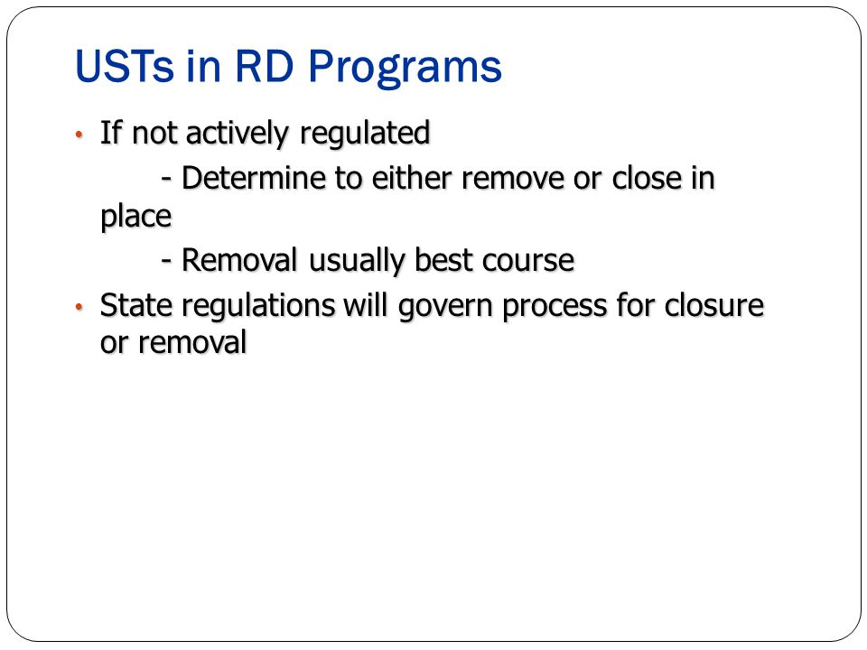USTs in RD Programs If not actively regulated If not actively regulated - Determine to either remove or close in place - Removal usually best course State regulations will govern process for closure or removal State regulations will govern process for closure or removal