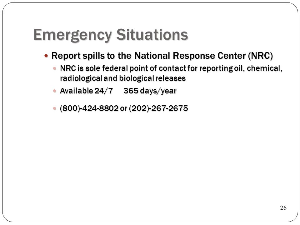 Emergency Situations Report spills to the National Response Center (NRC) Report spills to the National Response Center (NRC) NRC is sole federal point of contact for reporting oil, chemical, radiological and biological releases NRC is sole federal point of contact for reporting oil, chemical, radiological and biological releases Available 24/7 365 days/year Available 24/7 365 days/year (800)-424-8802 or (202)-267-2675 (800)-424-8802 or (202)-267-2675 26