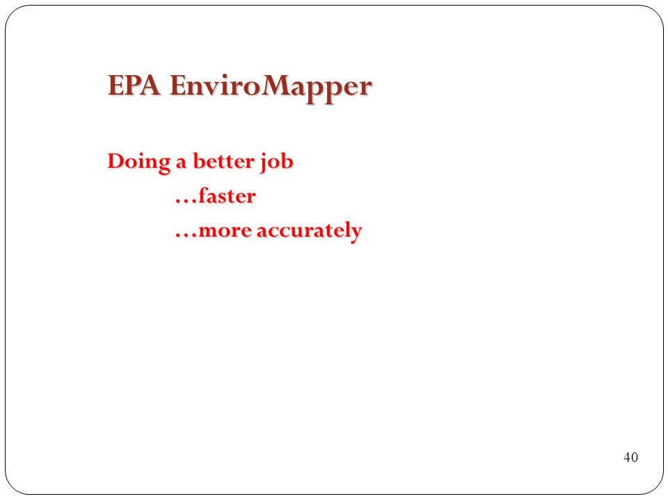 EPA EnviroMapper Doing a better job …faster …more accurately 40