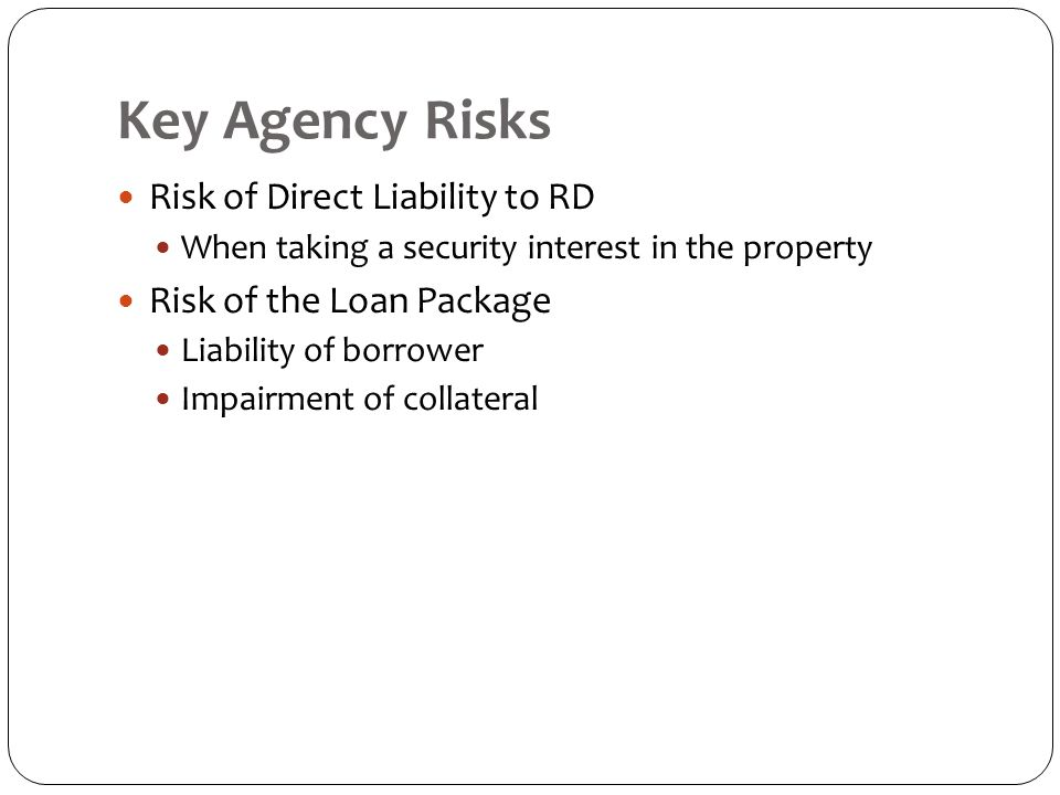 Key Agency Risks Risk of Direct Liability to RD When taking a security interest in the property Risk of the Loan Package Liability of borrower Impairment of collateral