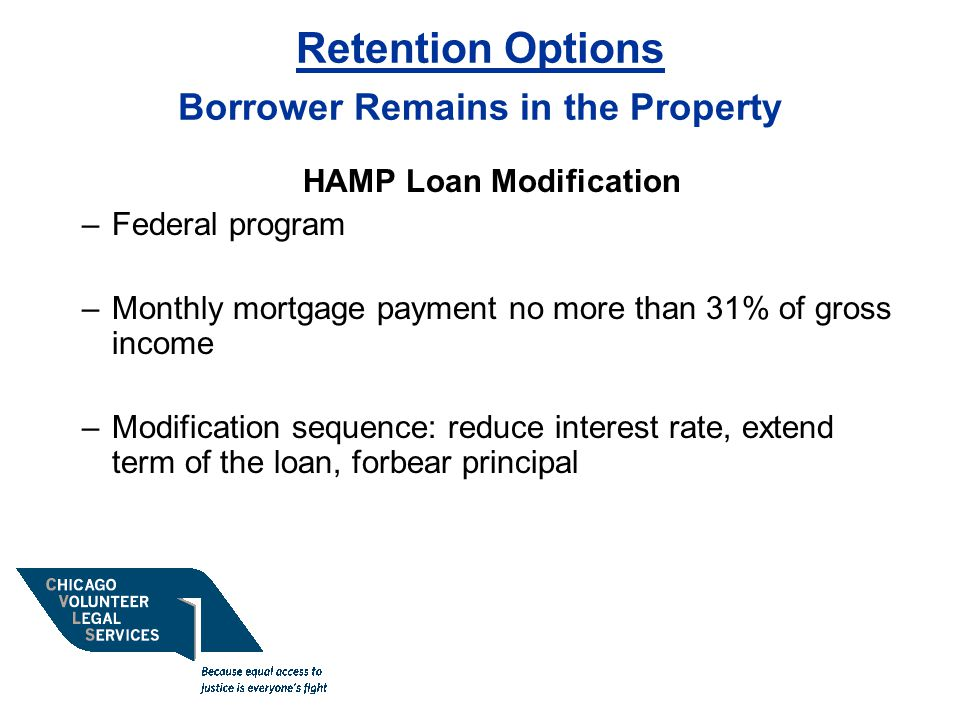 Retention Options Borrower Remains in the Property HAMP Loan Modification –Federal program –Monthly mortgage payment no more than 31% of gross income