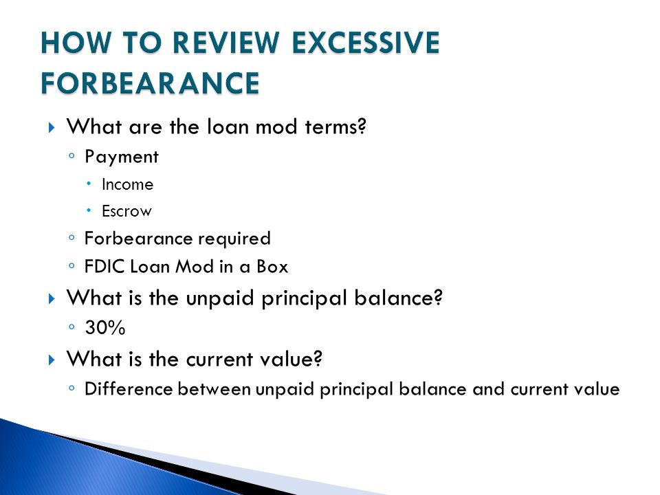  What are the loan mod terms? ◦ Payment  Income  Escrow ◦ Forbearance required ◦ FDIC Loan Mod in a Box  What is the unpaid principal balance? ◦ 3