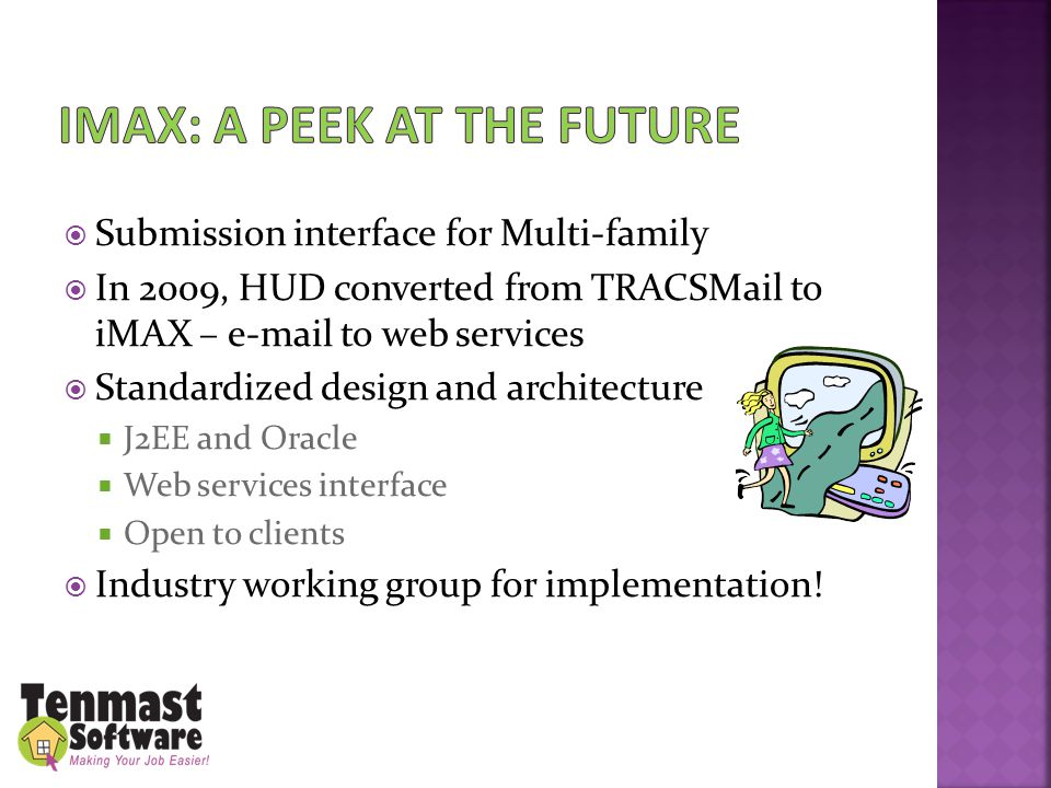  Submission interface for Multi-family  In 2009, HUD converted from TRACSMail to iMAX – e-mail to web services  Standardized design and architecture  J2EE and Oracle  Web services interface  Open to clients  Industry working group for implementation!