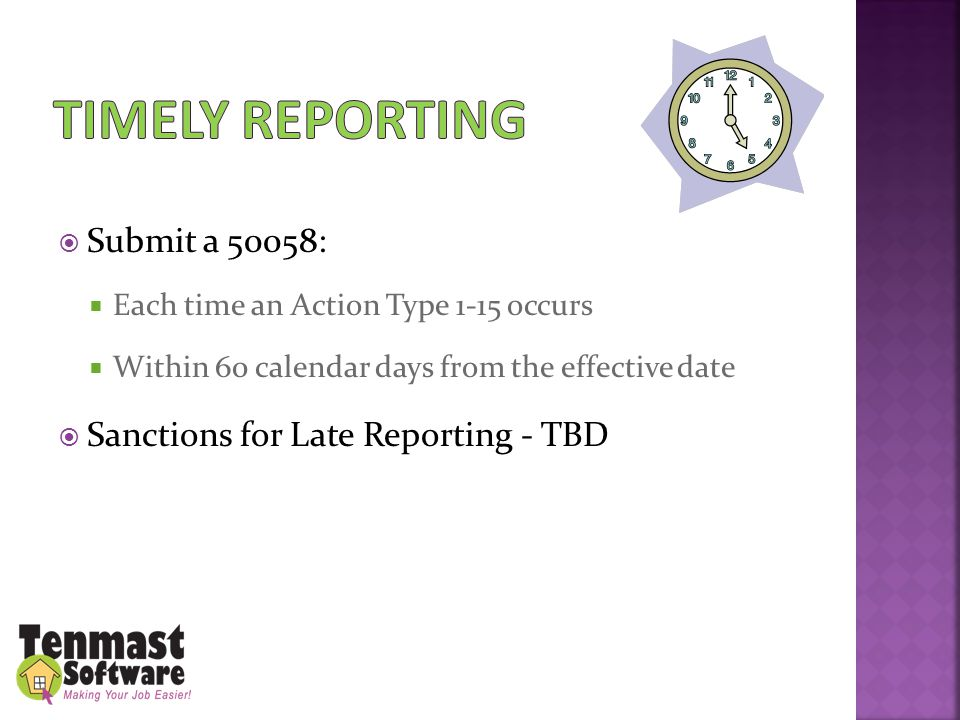  Submit a 50058:  Each time an Action Type 1-15 occurs  Within 60 calendar days from the effective date  Sanctions for Late Reporting - TBD