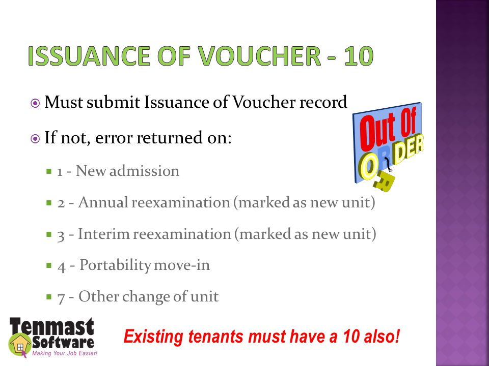  Must submit Issuance of Voucher record  If not, error returned on:  1 - New admission  2 - Annual reexamination (marked as new unit)  3 - Interim reexamination (marked as new unit)  4 - Portability move-in  7 - Other change of unit Existing tenants must have a 10 also!