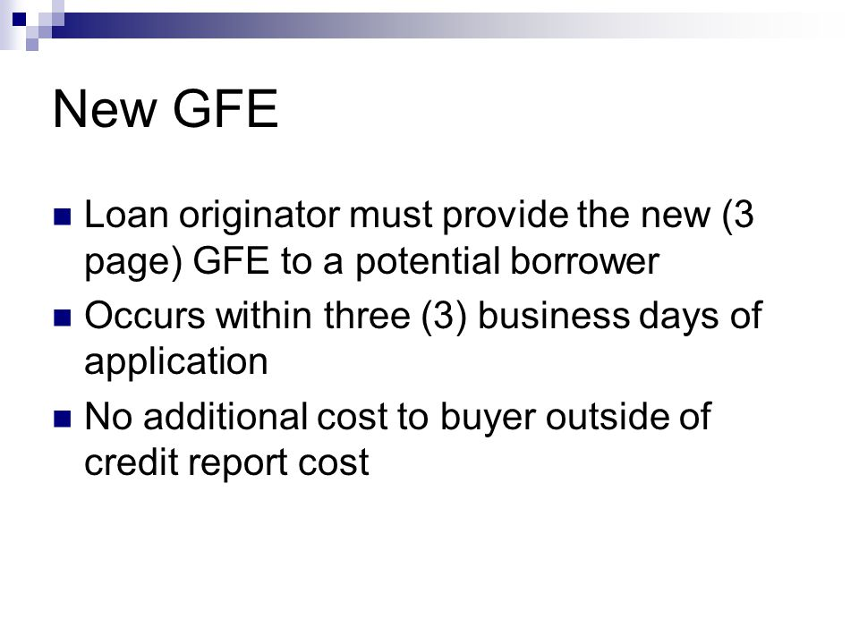 New GFE Loan originator must provide the new (3 page) GFE to a potential borrower Occurs within three (3) business days of application No additional cost to buyer outside of credit report cost