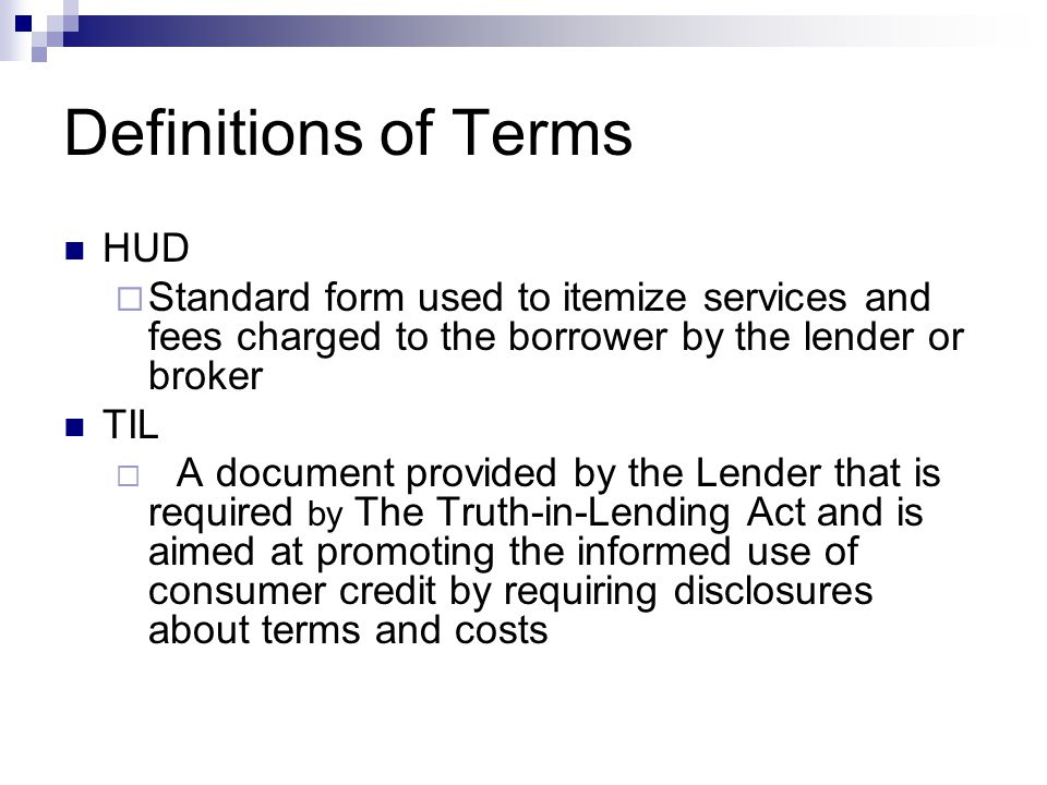 Definitions of Terms HUD  Standard form used to itemize services and fees charged to the borrower by the lender or broker TIL  A document provided by the Lender that is required by The Truth-in-Lending Act and is aimed at promoting the informed use of consumer credit by requiring disclosures about terms and costs