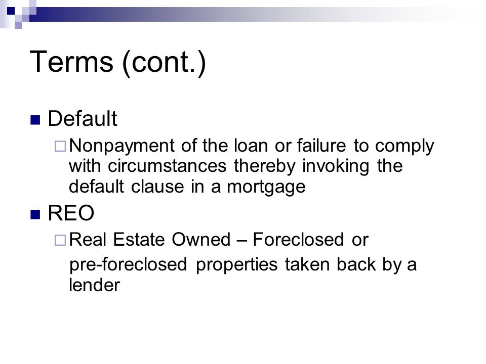 Terms (cont.) Default  Nonpayment of the loan or failure to comply with circumstances thereby invoking the default clause in a mortgage REO  Real Estate Owned – Foreclosed or pre-foreclosed properties taken back by a lender