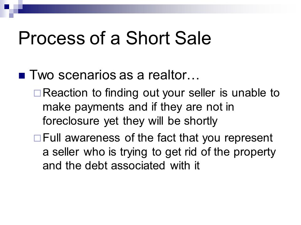 Process of a Short Sale Two scenarios as a realtor…  Reaction to finding out your seller is unable to make payments and if they are not in foreclosure yet they will be shortly  Full awareness of the fact that you represent a seller who is trying to get rid of the property and the debt associated with it