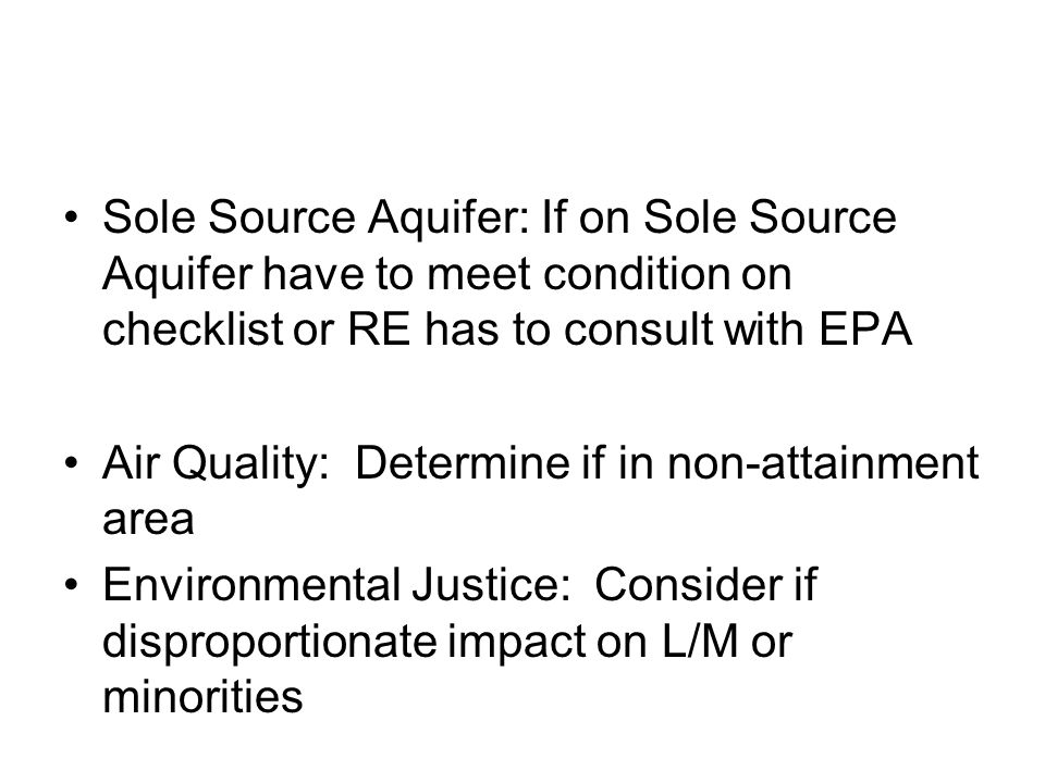 Sole Source Aquifer: If on Sole Source Aquifer have to meet condition on checklist or RE has to consult with EPA Air Quality: Determine if in non-attainment area Environmental Justice: Consider if disproportionate impact on L/M or minorities