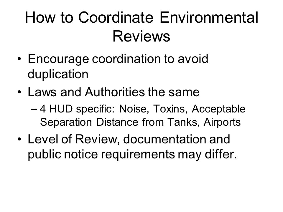 How to Coordinate Environmental Reviews Encourage coordination to avoid duplication Laws and Authorities the same –4 HUD specific: Noise, Toxins, Acceptable Separation Distance from Tanks, Airports Level of Review, documentation and public notice requirements may differ.